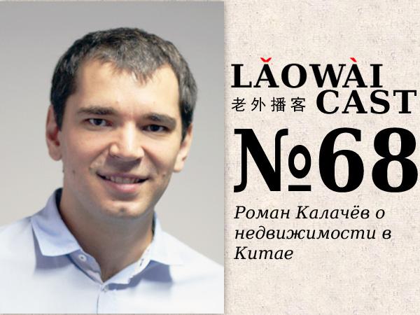 Laowaicast 68 — Роман Калачёв о недвижимости в Китае. Вариант 2