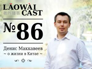 Laowaicast 86 — Денис Маккавеев о жизни в Китае