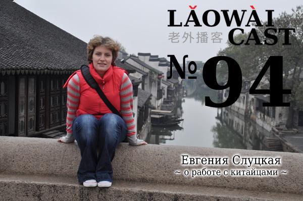 Laowaicast 94 - Евгения Слуцкая о работе с китайцами